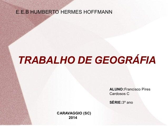 E.E.B HUMBERTO HERMES HOFFMANN  TRABALHO DE GEOGRÁFIA  ALUNO:Francisco Pires  Cardosos C  SÉRIE:3º ano  CARAVAGGIO (SC)  2...
