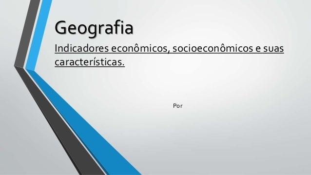 Geografia Indicadores econômicos, socioeconômicos e suas características. Por