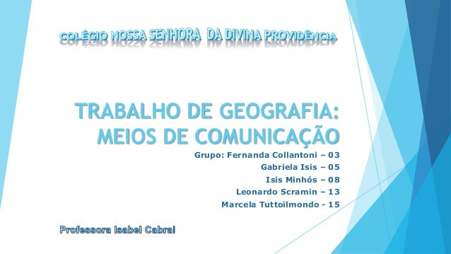 TRABALHO DE GEOGRAFIA: MEIOS DE COMUNICAÇÃO Grupo: Fernanda Collantoni – 03 Gabriela Isis – 05 Isis Minhós – 08 Leonardo S...