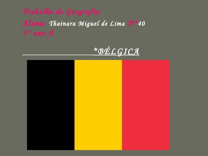 Trabalho de Geografia Aluna:   Thainara Miguel de Lima   N° 40 3° ano A   *BÉLGICA