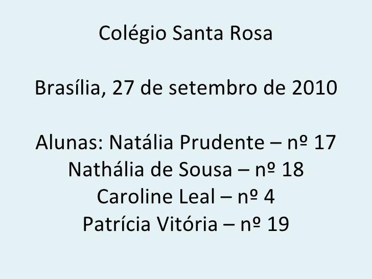 Colégio Santa Rosa Brasília, 27 de setembro de 2010 Alunas: Natália Prudente – nº 17 Nathália de Sousa – nº 18 Caroline Le...