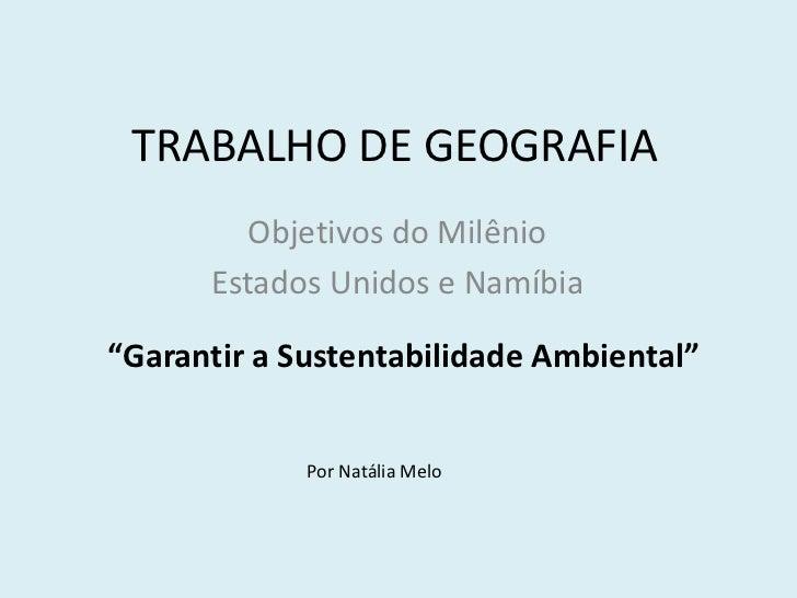 """TRABALHO DE GEOGRAFIA<br />Objetivos do Milênio<br />Estados Unidos e Namíbia<br />""""Garantir a Sustentabilidade Ambiental""""..."""