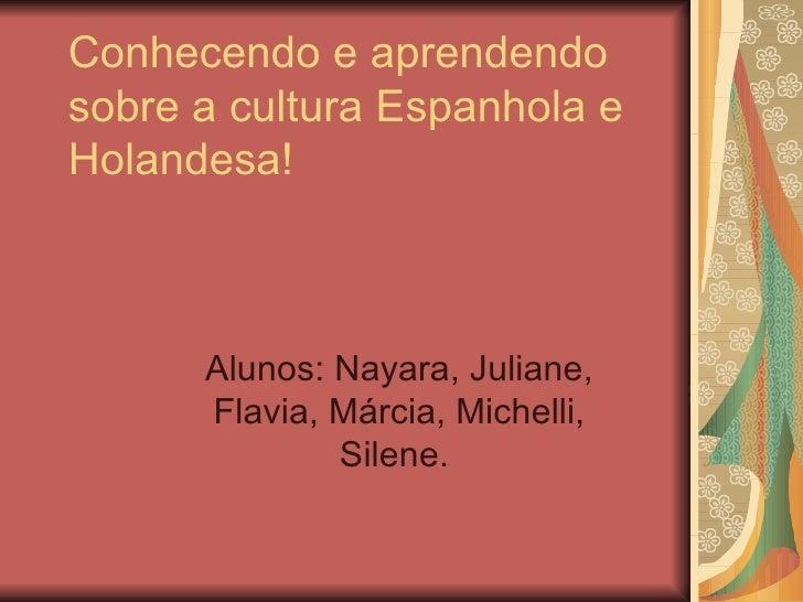 Conhecendo e aprendendo sobre a cultura Espanhola e Holandesa! Alunos: Nayara, Juliane, Flavia, Márcia, Michelli, Silene.