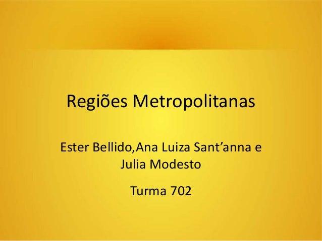Regiões Metropolitanas  Ester Bellido,Ana Luiza Sant'anna e  Julia Modesto  Turma 702