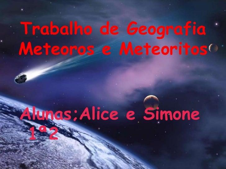 Trabalho de GeografiaMeteoros e Meteoritos<br />Alunas;Alice e Simone 1ª2<br />