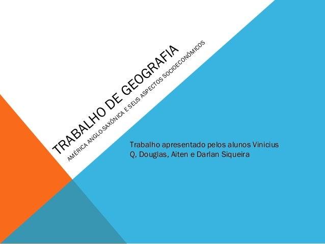 TRABALHO DE GEOGRAFIA AM ÉRICA ANGLO-SAXÔNICA E SEUS ASPECTOS SOCIOECONÔM ICOS Trabalho apresentado pelos alunos ViniciusT...