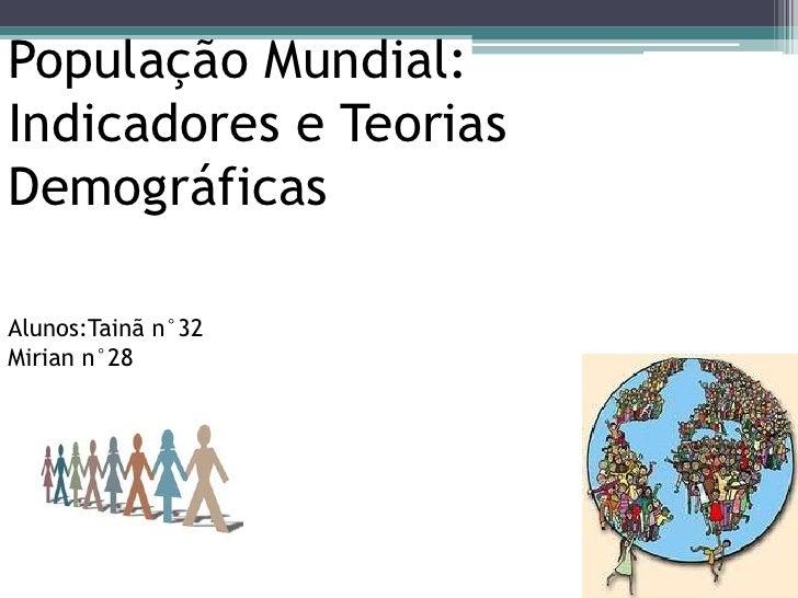 População Mundial:Indicadores e Teorias DemográficasAlunos:Tainã n°32Mirian n°28<br />