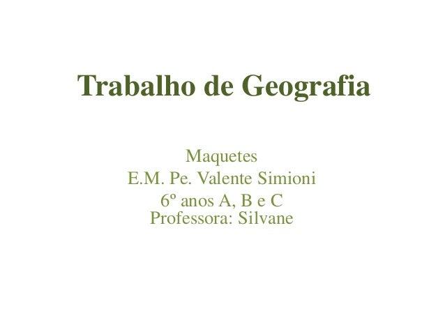 Trabalho de Geografia Maquetes E.M. Pe. Valente Simioni 6º anos A, B e C Professora: Silvane