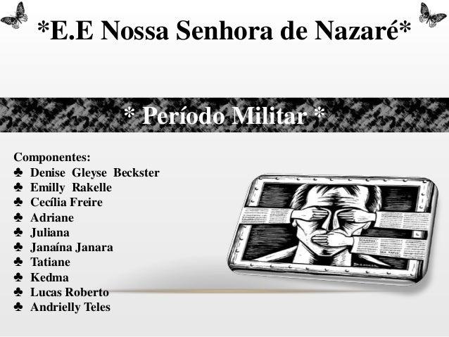 *E.E Nossa Senhora de Nazaré*                  * Período Militar *Componentes:♣ Denise Gleyse Beckster♣ Emilly Rakelle♣ Ce...