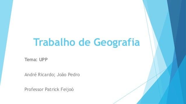 Trabalho de Geografia  Tema: UPP  André Ricardo; João Pedro  Professor Patrick Feijoó