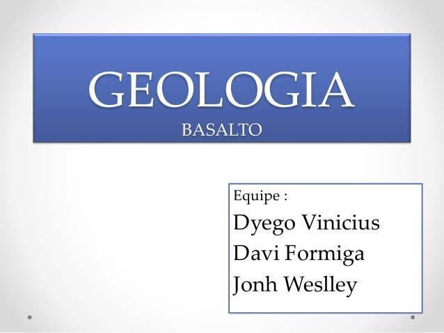 GEOLOGIA  BASALTO  Equipe :  Dyego Vinicius  Davi Formiga  Jonh Weslley