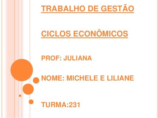 TRABALHO DE GESTÃO  CICLOS ECONÔMICOS  PROF: JULIANA  NOME: MICHELE E LILIANE  TURMA:231