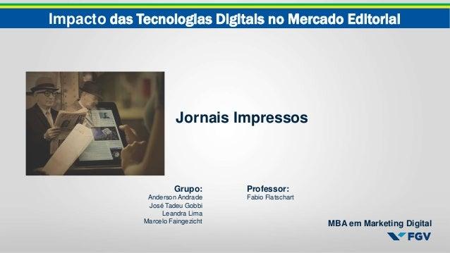Impacto das Tecnologias Digitais no Mercado Editorial MBA em Marketing Digital Jornais Impressos Grupo: Anderson Andrade J...