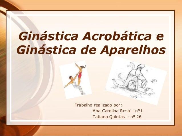 Ginástica Acrobática e Ginástica de Aparelhos Trabalho realizado por: Ana Carolina Rosa – nº1 Tatiana Quintas – nº 26