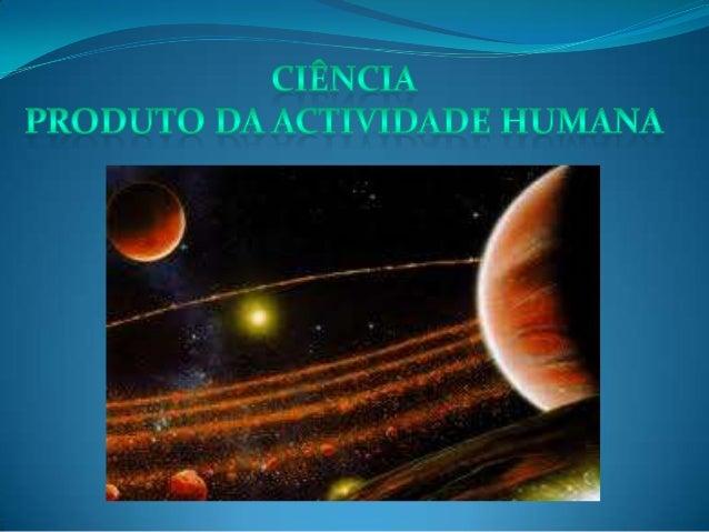 """A ciência é então o meio que o Homem tem de analisar e compreenderos diversos fenómenos que o rodeiam, de forma a criar """"l..."""