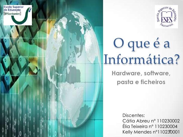 O que é aInformática? Hardware, software,  pasta e ficheiros    Discentes:    Cátia Abreu nº 110230002    Élia Teixeira nº...