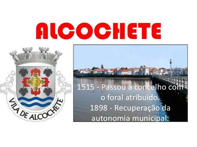 ALCOCHETE  1515 - Passou a concelho com         o foral atribuido.     1898 - Recuperação da     autonomia municipal: