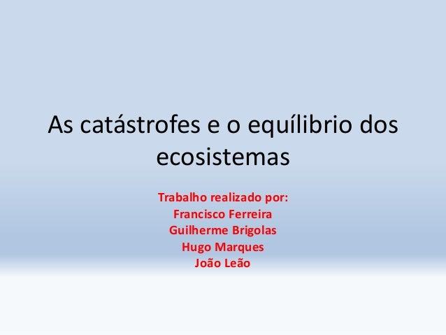 As catástrofes e o equílibrio dos ecosistemas Trabalho realizado por: Francisco Ferreira Guilherme Brigolas Hugo Marques J...