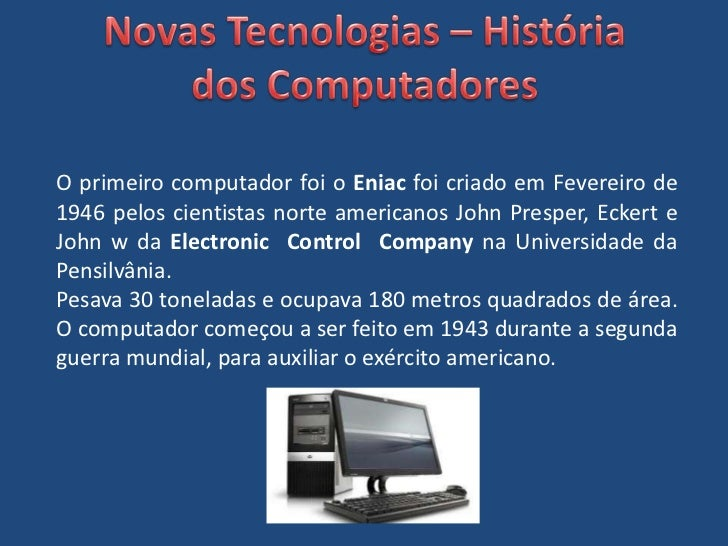 Novas Tecnologias – História dos Computadores<br />O primeiro computador foi o Eniac foi criado em Fevereiro de 1946 pelos...