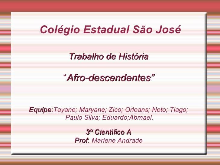 """Colégio Estadual São José Trabalho de História """" Afro-descendentes"""" Equipe : Tayane; Maryane; Zico; Orleans; Neto; Tiago; ..."""