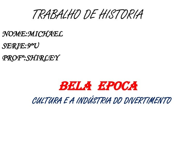 TRABALHO DE HISTORIANOME:MICHAELSERIE:9ºUPROFº:SHIRLEY             BELA EPOCA      CULTURA E A INDÚSTRIA DO DIVERTIMENTO