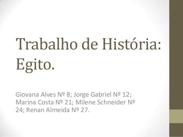 Trabalho de História: Egito. Giovana Alves Nº 8; Jorge Gabriel Nº 12; Marina Costa Nº 21; Milene Schneider Nº 24; Renan Al...