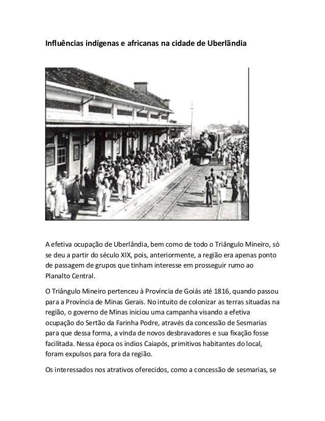 Influências indígenas e africanas na cidade de Uberlãndia A efetiva ocupação de Uberlândia, bem como de todo o Triângulo M...