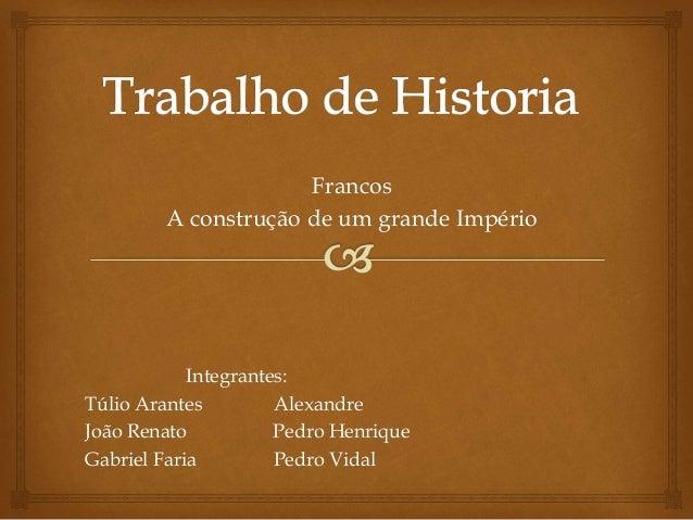 Francos A construção de um grande Império Integrantes: Túlio Arantes Alexandre João Renato Pedro Henrique Gabriel Faria Pe...