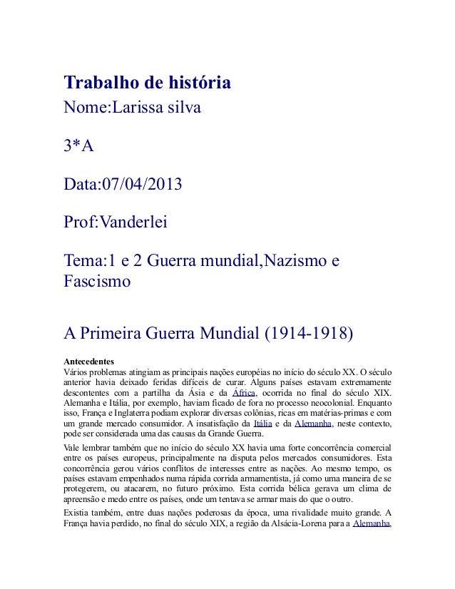 Trabalho de história Nome:Larissa silva 3*A Data:07/04/2013 Prof:Vanderlei Tema:1 e 2 Guerra mundial,Nazismo e Fascismo A ...
