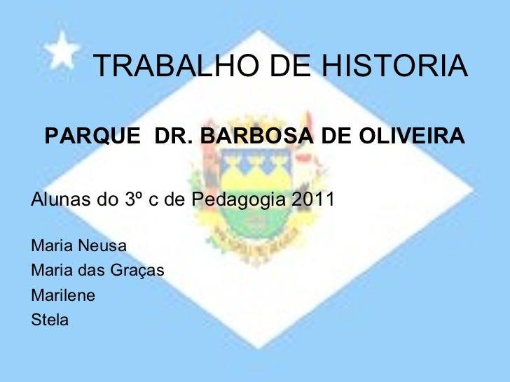 TRABALHO DE HISTORIA PARQUE  DR. BARBOSA DE OLIVEIRA Alunas do 3º c de Pedagogia 2011 Maria Neusa Maria das Graças Marilen...