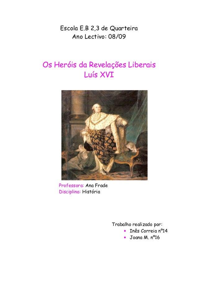 Escola E.B 2,3 de Quarteira Ano Lectivo: 08/09 Os Heróis da Revelações Liberais Luís XVI Professora: Ana Frade Disciplina:...