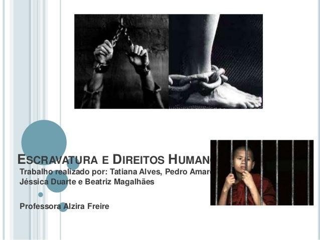 ESCRAVATURA E DIREITOS HUMANOS Trabalho realizado por: Tatiana Alves, Pedro Amaro, Jéssica Duarte e Beatriz Magalhães Prof...