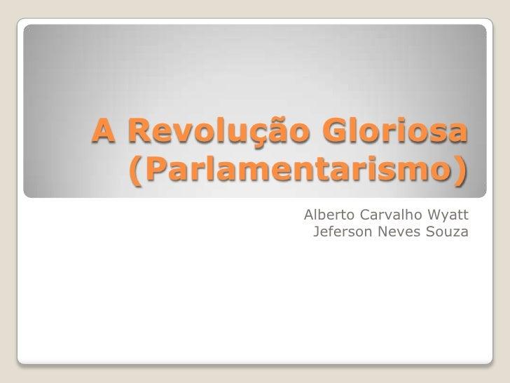 A Revolução Gloriosa (Parlamentarismo)<br />Alberto Carvalho Wyatt<br />Jeferson Neves Souza<br />