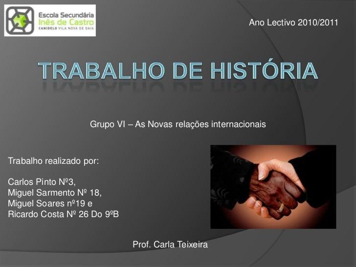 Ano Lectivo 2010/2011<br />Trabalho De História<br />Grupo VI – As Novas relações internacionais<br />Trabalho realizado p...