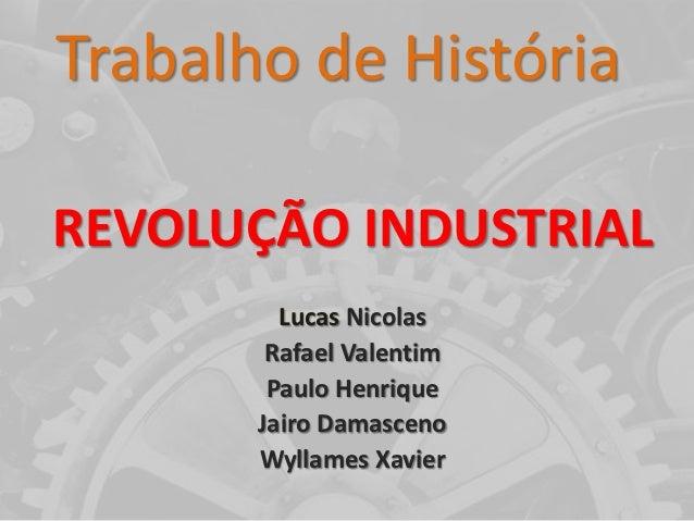 Trabalho de HistóriaREVOLUÇÃO INDUSTRIAL         Lucas Nicolas        Rafael Valentim        Paulo Henrique       Jairo Da...