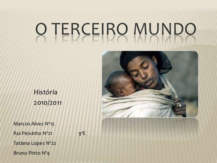 O Terceiro Mundo<br />História<br />2010/2011<br />Marcos Alves Nº15Rui Peixinho Nº219ºETatiana Lopes Nº22<br />Bruno Pi...