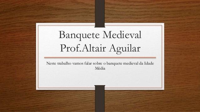 Banquete Medieval  Prof.Altair Aguilar  Neste trabalho vamos falar sobre o banquete medieval da Idade  Média
