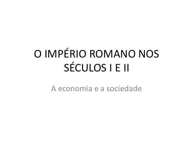 O IMPÉRIO ROMANO NOS     SÉCULOS I E II  A economia e a sociedade