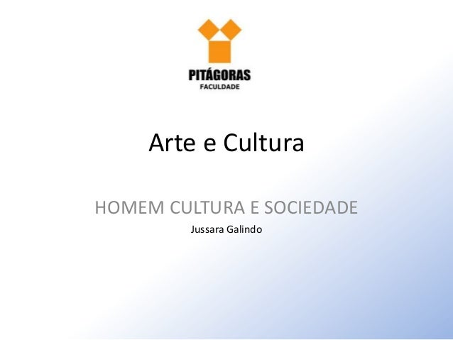 Arte e Cultura HOMEM CULTURA E SOCIEDADE Jussara Galindo
