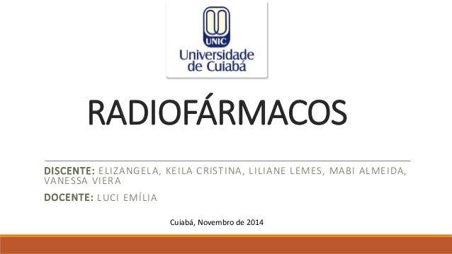 RADIOFÁRMACOS  DISCENTE: ELIZANGELA, KEILA CRISTINA, LILIANE LEMES, MABI ALMEIDA,  VANESSA VIERA  DOCENTE: LUCI EMÍLIA  Cu...
