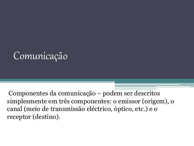 Comunicação Componentes da comunicação – podem ser descritos simplesmente em três componentes: o emissor (origem), o canal...