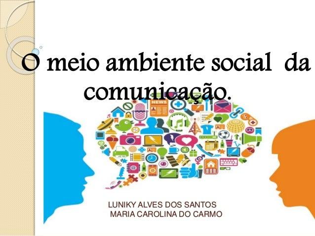 LUNIKY ALVES DOS SANTOS MARIA CAROLINA DO CARMO O meio ambiente social da comunicação.