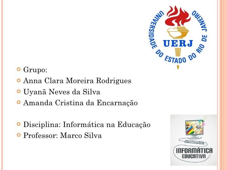  Grupo: Anna Clara Moreira Rodrigues Uyanã Neves da Silva Amanda Cristina da Encarnação Disciplina: Informática na Ed...