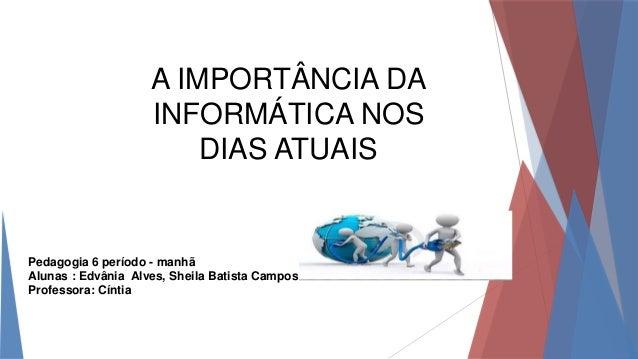 A IMPORTÂNCIA DA INFORMÁTICA NOS DIAS ATUAIS Pedagogia 6 período - manhã Alunas : Edvânia Alves, Sheila Batista Campos Pro...