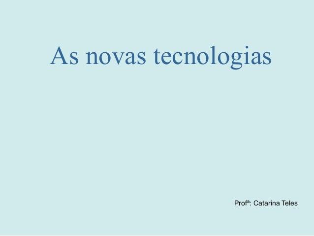As novas tecnologias Profª: Catarina Teles
