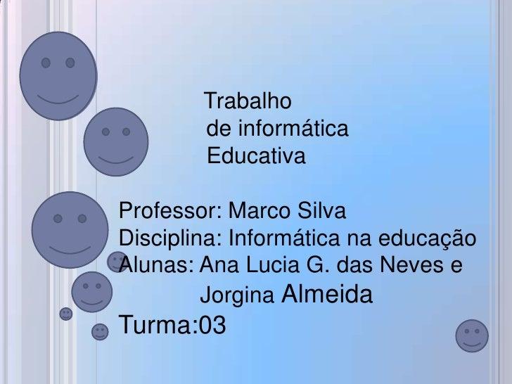 Trabalho        de informática        EducativaProfessor: Marco SilvaDisciplina: Informática na educaçãoAlunas: Ana Lucia ...