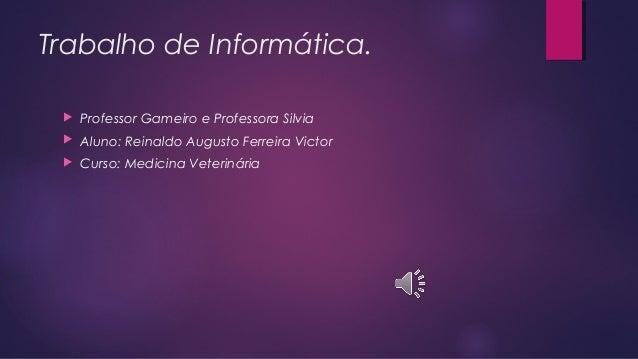 Trabalho de Informática. Professor Gameiro e Professora Silvia Aluno: Reinaldo Augusto Ferreira Victor Curso: Medicina ...