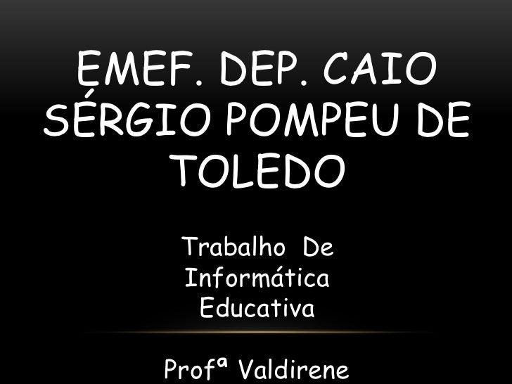 EMEF. DEP. CAIOSÉRGIO POMPEU DE     TOLEDO     Trabalho De     Informática      Educativa    Profª Valdirene