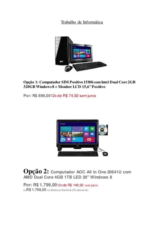 Trabalho de Informática  Opção 1: Computador SIM Positivo 1580i com Intel Dual Core 2GB  320GB Windows 8 + Monitor LCD 15,...