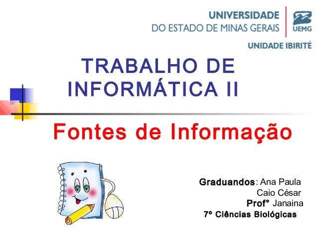 TRABALHO DE  INFORMÁTICA II  Fontes de Informação  Graduandos: Ana Paula  Caio César  Prof° Janaina  7º Ciências Biológica...